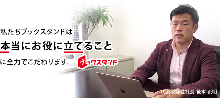 私たちブックスタンドは本当にお役に立てることに全力でこだわります。代表取締役社長 笹本 正明